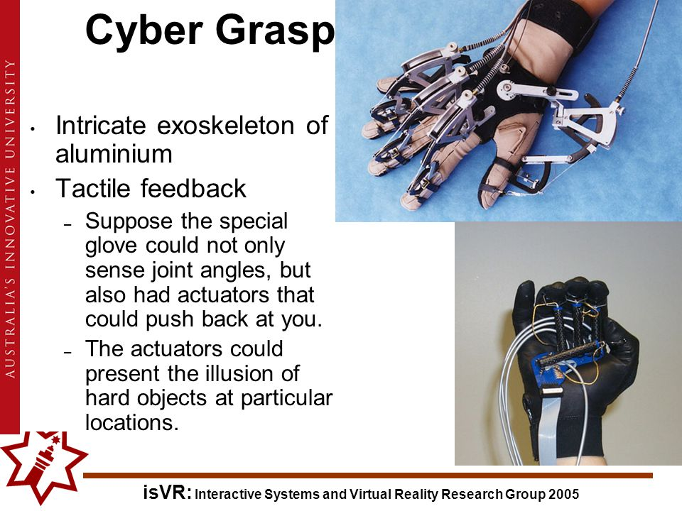 isVR: Interactive Systems and Virtual Reality Research Group 2005 Cyber Grasp Intricate exoskeleton of aluminium Tactile feedback – Suppose the special glove could not only sense joint angles, but also had actuators that could push back at you.