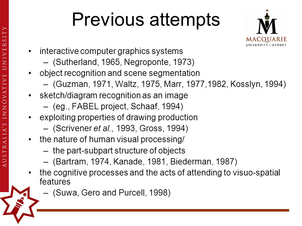 interactive computer graphics systems –(Sutherland, 1965, Negroponte, 1973) object recognition and scene segmentation –(Guzman, 1971, Waltz, 1975, Marr, 1977,1982, Kosslyn, 1994) sketch/diagram recognition as an image –(eg., FABEL project, Schaaf, 1994) exploiting properties of drawing production –(Scrivener et al., 1993, Gross, 1994) the nature of human visual processing/ –the part-subpart structure of objects –(Bartram, 1974, Kanade, 1981, Biederman, 1987) the cognitive processes and the acts of attending to visuo-spatial features –(Suwa, Gero and Purcell, 1998) Previous attempts