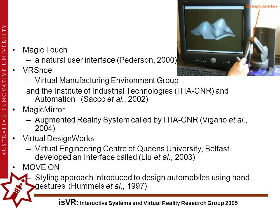isVR: Interactive Systems and Virtual Reality Research Group 2005 Magic Touch –a natural user interface (Pederson, 2000) VRShoe –Virtual Manufacturing Environment Group and the Institute of Industrial Technologies (ITIA-CNR) and Automation (Sacco et al., 2002) MagicMirror –Augmented Reality System called by ITIA-CNR (Vigano et al., 2004) Virtual DesignWorks –Virtual Engineering Centre of Queens University, Belfast developed an Interface called (Liu et al., 2003) MOVE ON –Styling approach introduced to design automobiles using hand gestures (Hummels et al., 1997)