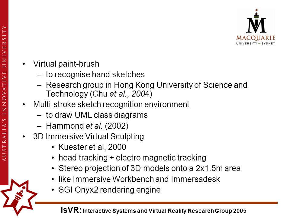 isVR: Interactive Systems and Virtual Reality Research Group 2005 Virtual paint-brush –to recognise hand sketches –Research group in Hong Kong University of Science and Technology (Chu et al., 2004) Multi-stroke sketch recognition environment –to draw UML class diagrams –Hammond et al.