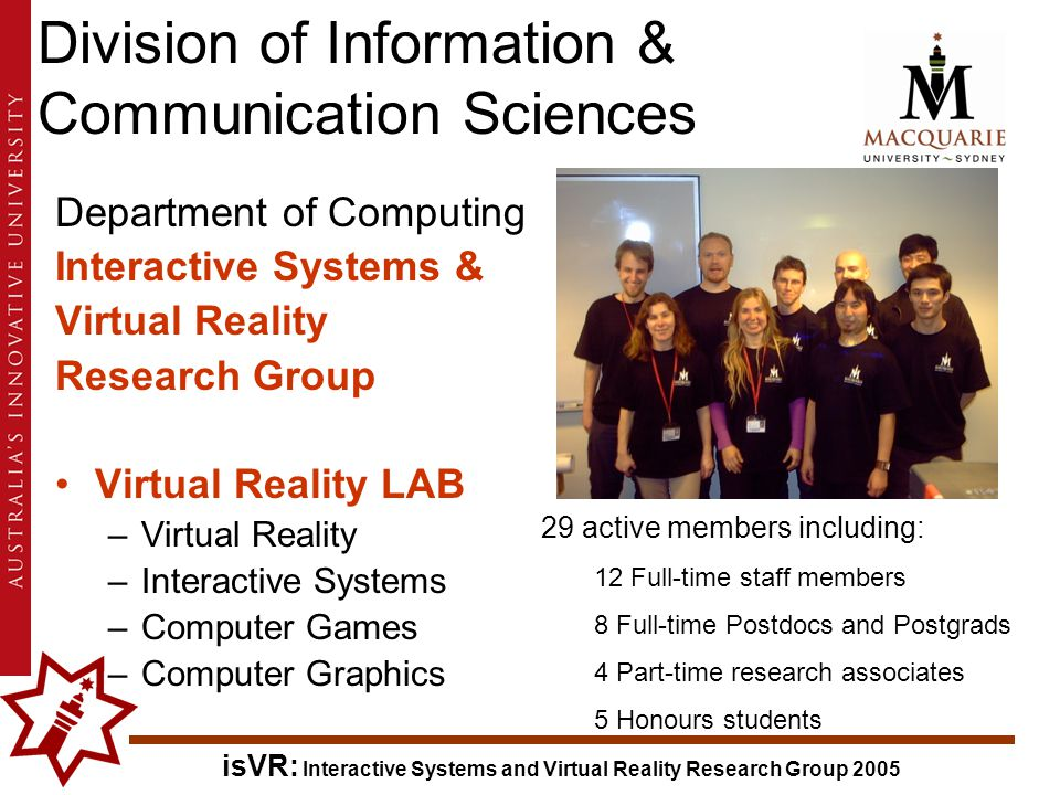 isVR: Interactive Systems and Virtual Reality Research Group 2005 Division of Information & Communication Sciences Department of Computing Interactive Systems & Virtual Reality Research Group Virtual Reality LAB –Virtual Reality –Interactive Systems –Computer Games –Computer Graphics 29 active members including: 12 Full-time staff members 8 Full-time Postdocs and Postgrads 4 Part-time research associates 5 Honours students