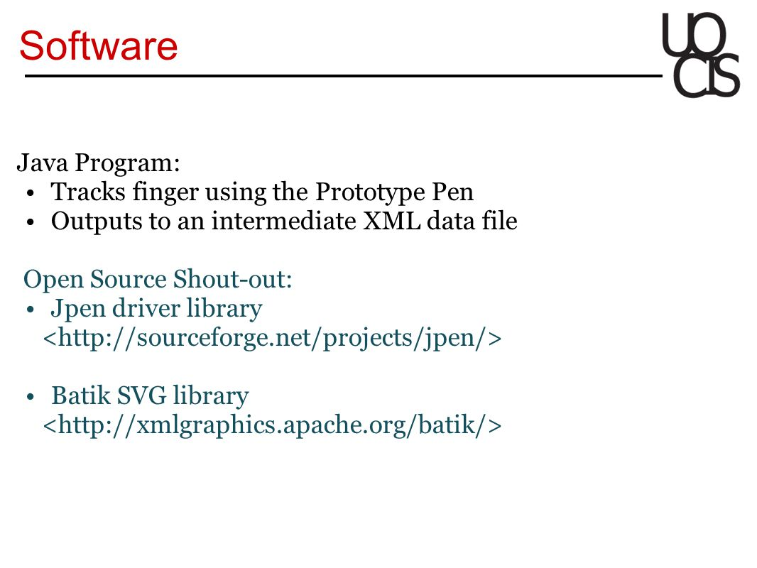 Software Java Program: Tracks finger using the Prototype Pen Outputs to an intermediate XML data file Open Source Shout-out: Jpen driver library Batik