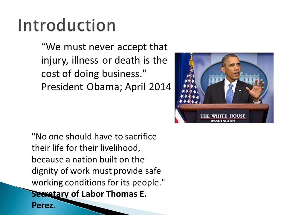 We must never accept that injury, illness or death is the cost of doing business. President Obama; April 2014 No one should have to sacrifice their life for their livelihood, because a nation built on the dignity of work must provide safe working conditions for its people. Secretary of Labor Thomas E.