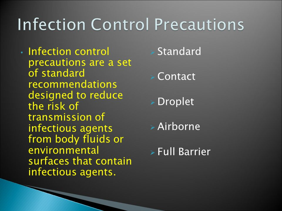 Infection control precautions are a set of standard recommendations designed to reduce the risk of transmission of infectious agents from body fluids or environmental surfaces that contain infectious agents.