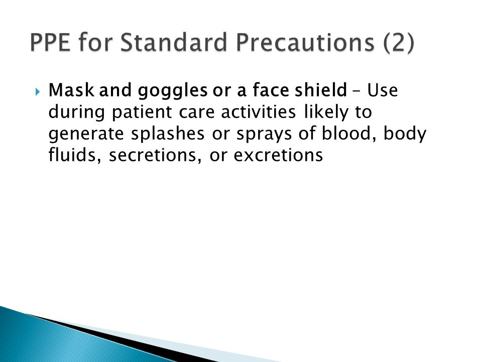  Mask and goggles or a face shield – Use during patient care activities likely to generate splashes or sprays of blood, body fluids, secretions, or excretions