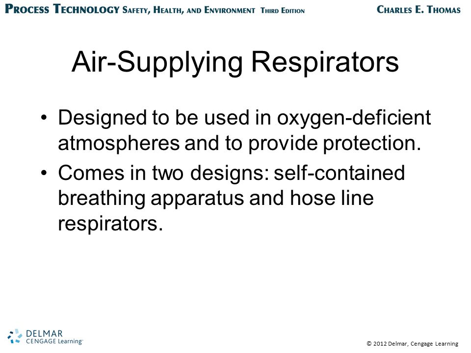 © 2012 Delmar, Cengage Learning Air-Supplying Respirators Designed to be used in oxygen-deficient atmospheres and to provide protection. Comes in two