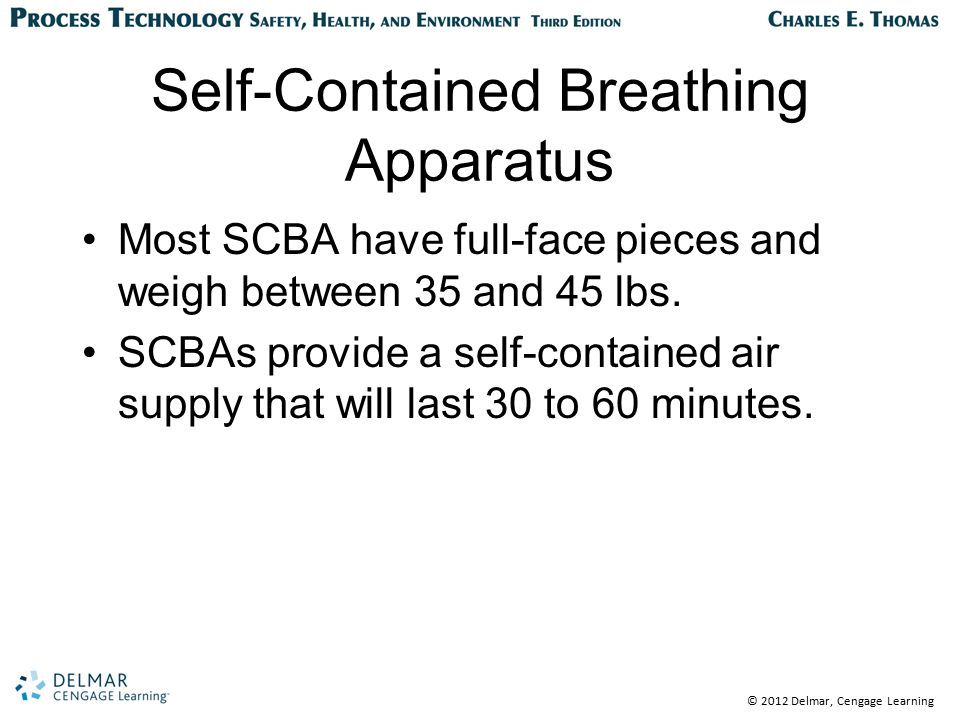 © 2012 Delmar, Cengage Learning Self-Contained Breathing Apparatus Most SCBA have full-face pieces and weigh between 35 and 45 lbs. SCBAs provide a se