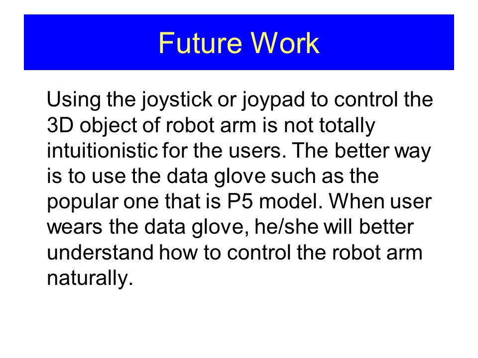 Using the joystick or joypad to control the 3D object of robot arm is not totally intuitionistic for the users.