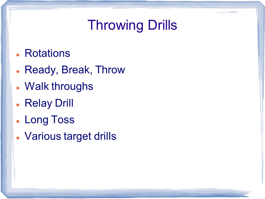 Throwing Drills Rotations Ready, Break, Throw Walk throughs Relay Drill Long Toss Various target drills