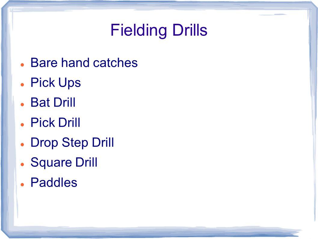 Fielding Drills Bare hand catches Pick Ups Bat Drill Pick Drill Drop Step Drill Square Drill Paddles