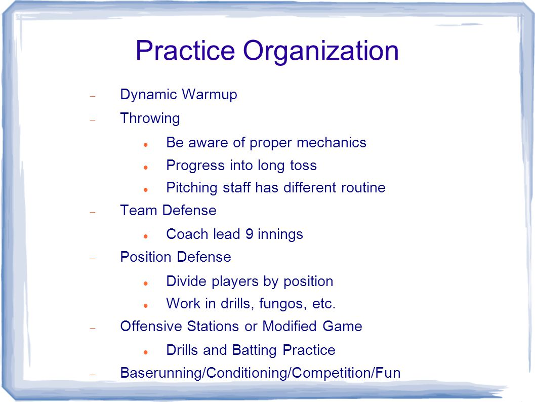 Practice Organization  Dynamic Warmup  Throwing Be aware of proper mechanics Progress into long toss Pitching staff has different routine  Team Defense Coach lead 9 innings  Position Defense Divide players by position Work in drills, fungos, etc.