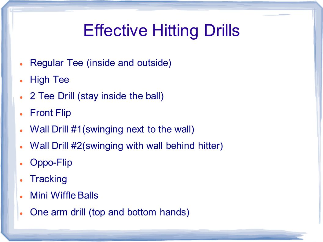 Effective Hitting Drills Regular Tee (inside and outside) High Tee 2 Tee Drill (stay inside the ball) Front Flip Wall Drill #1(swinging next to the wall) Wall Drill #2(swinging with wall behind hitter) Oppo-Flip Tracking Mini Wiffle Balls One arm drill (top and bottom hands)