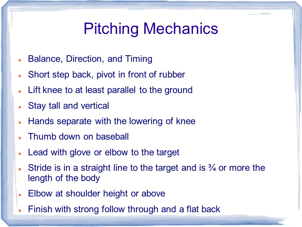 Pitching Mechanics Balance, Direction, and Timing Short step back, pivot in front of rubber Lift knee to at least parallel to the ground Stay tall and vertical Hands separate with the lowering of knee Thumb down on baseball Lead with glove or elbow to the target Stride is in a straight line to the target and is ¾ or more the length of the body Elbow at shoulder height or above Finish with strong follow through and a flat back