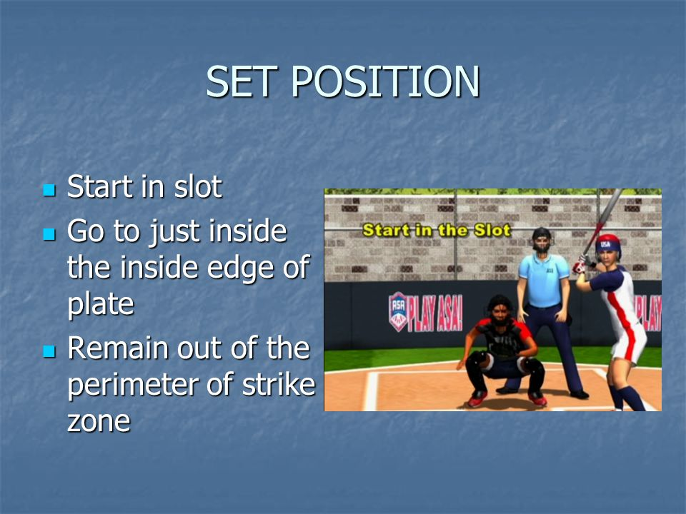 SET POSITION Start in slot Start in slot Go to just inside the inside edge of plate Go to just inside the inside edge of plate Remain out of the perim