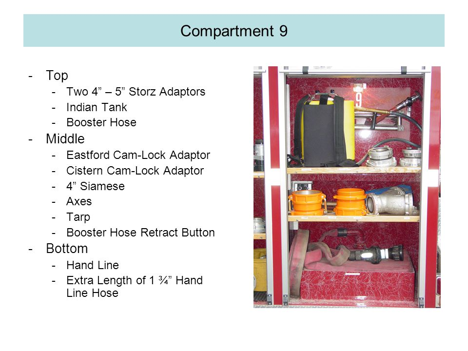 Compartment 9 -Top -Two 4 – 5 Storz Adaptors -Indian Tank -Booster Hose -Middle -Eastford Cam-Lock Adaptor -Cistern Cam-Lock Adaptor -4 Siamese -Axes -Tarp -Booster Hose Retract Button -Bottom -Hand Line -Extra Length of 1 ¾ Hand Line Hose