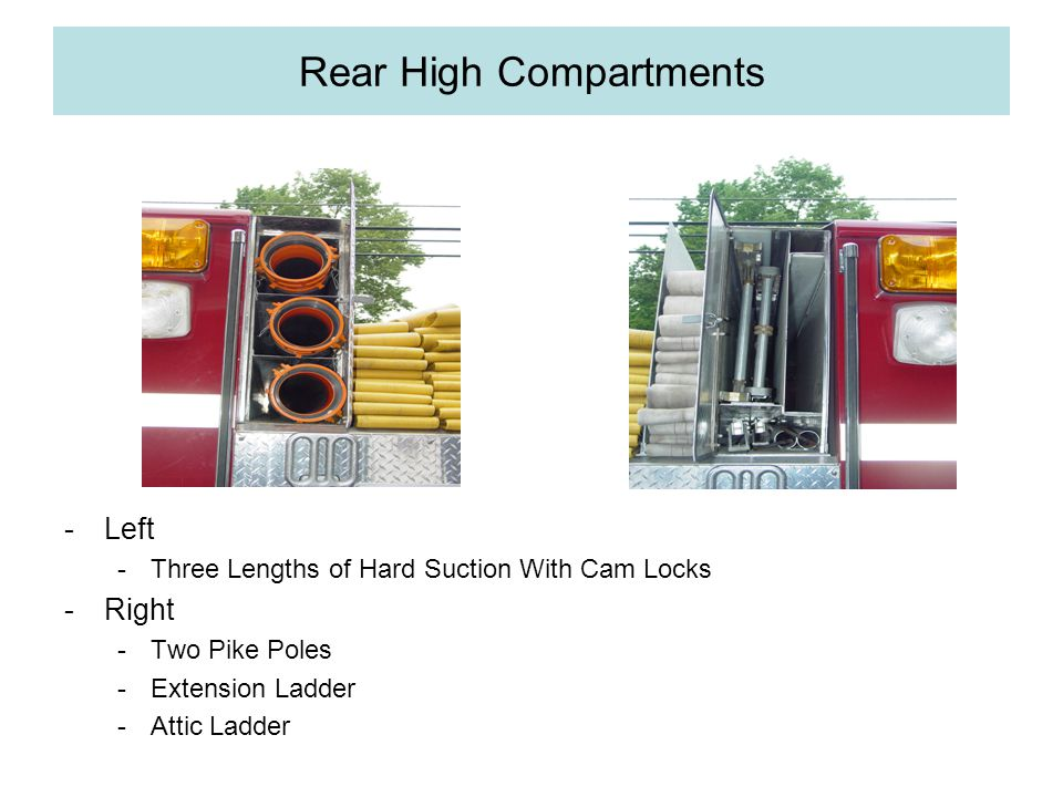 Rear High Compartments -Left -Three Lengths of Hard Suction With Cam Locks -Right -Two Pike Poles -Extension Ladder -Attic Ladder