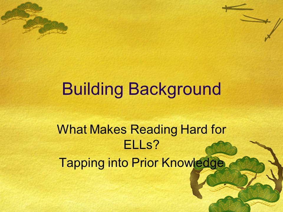 Building Background What Makes Reading Hard for ELLs Tapping into Prior Knowledge