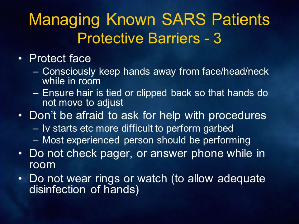 Managing Known SARS Patients Protective Barriers - 3 Protect face –Consciously keep hands away from face/head/neck while in room –Ensure hair is tied or clipped back so that hands do not move to adjust Don't be afraid to ask for help with procedures –Iv starts etc more difficult to perform garbed –Most experienced person should be performing Do not check pager, or answer phone while in room Do not wear rings or watch (to allow adequate disinfection of hands)