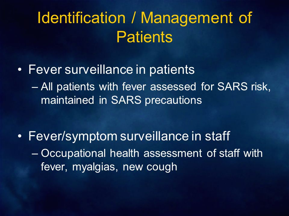 Identification / Management of Patients Fever surveillance in patients –All patients with fever assessed for SARS risk, maintained in SARS precautions Fever/symptom surveillance in staff –Occupational health assessment of staff with fever, myalgias, new cough