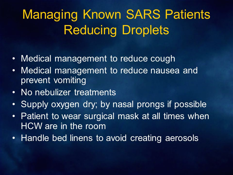 Managing Known SARS Patients Reducing Droplets Medical management to reduce cough Medical management to reduce nausea and prevent vomiting No nebulizer treatments Supply oxygen dry; by nasal prongs if possible Patient to wear surgical mask at all times when HCW are in the room Handle bed linens to avoid creating aerosols