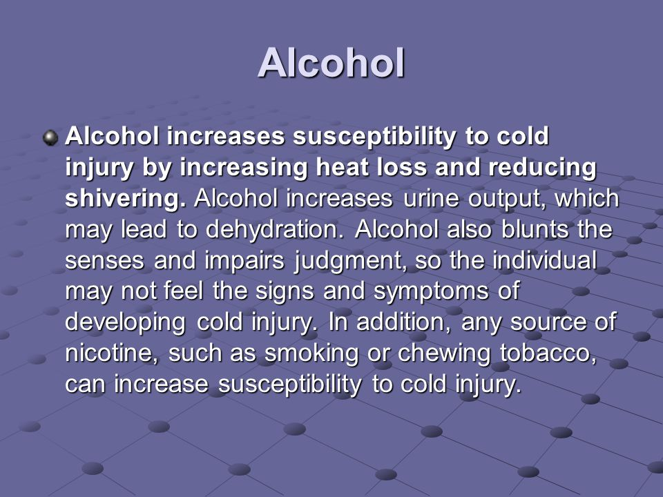 Alcohol Alcohol increases susceptibility to cold injury by increasing heat loss and reducing shivering.