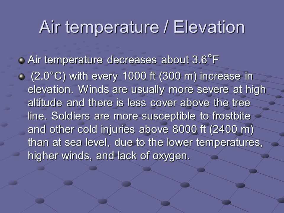 Air temperature / Elevation Air temperature decreases about 3.6 ° F (2.0°C) with every 1000 ft (300 m) increase in elevation.