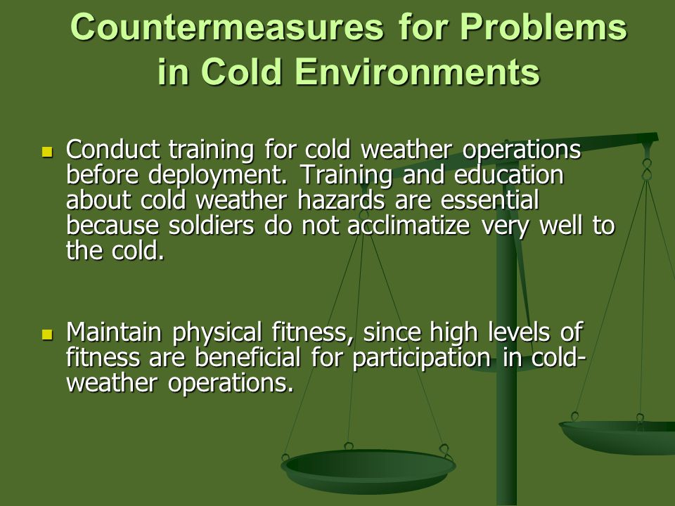 Countermeasures for Problems in Cold Environments Conduct training for cold weather operations before deployment.
