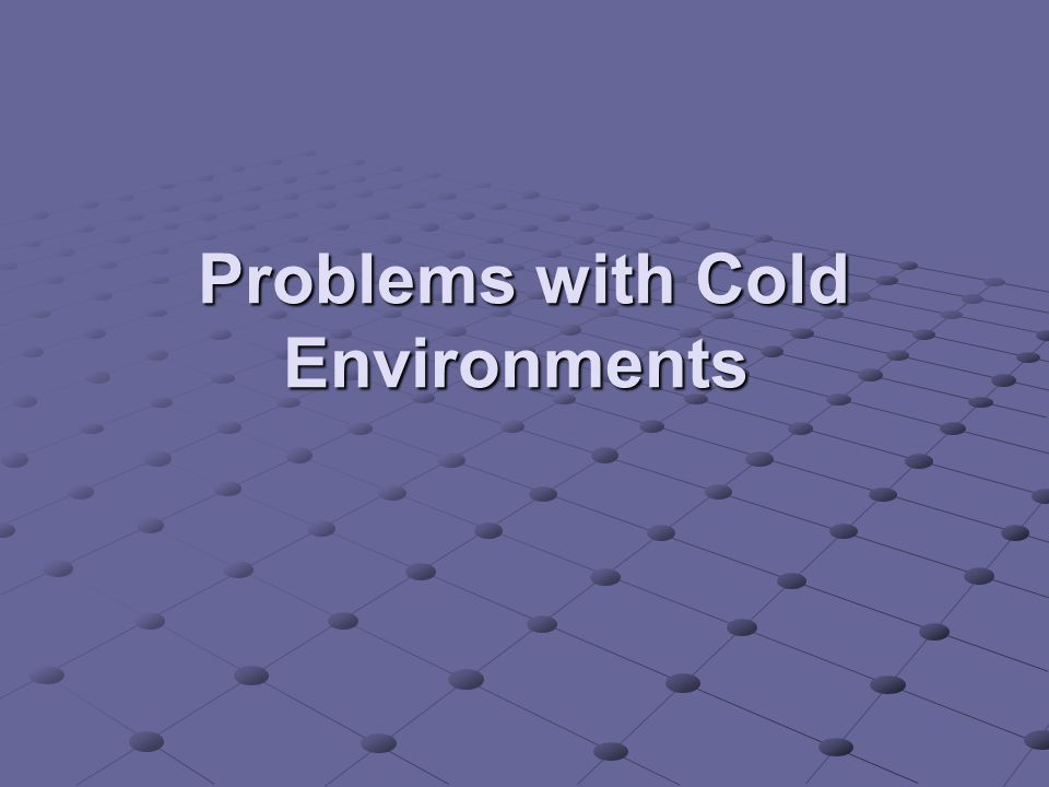 Problems with Cold Environments Problems with Cold Environments
