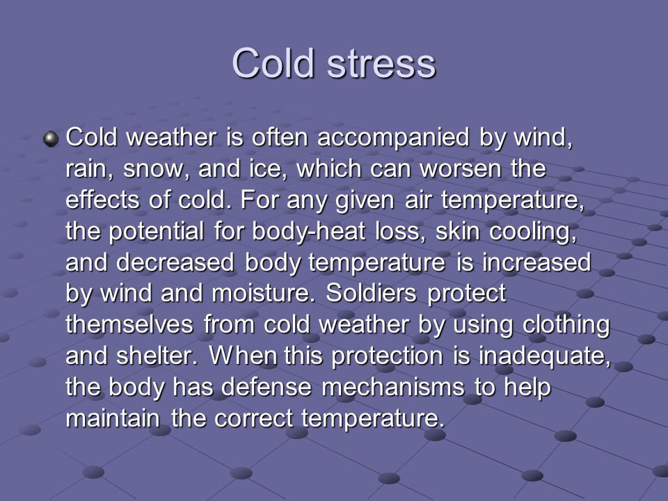 Cold stress Cold weather is often accompanied by wind, rain, snow, and ice, which can worsen the effects of cold.