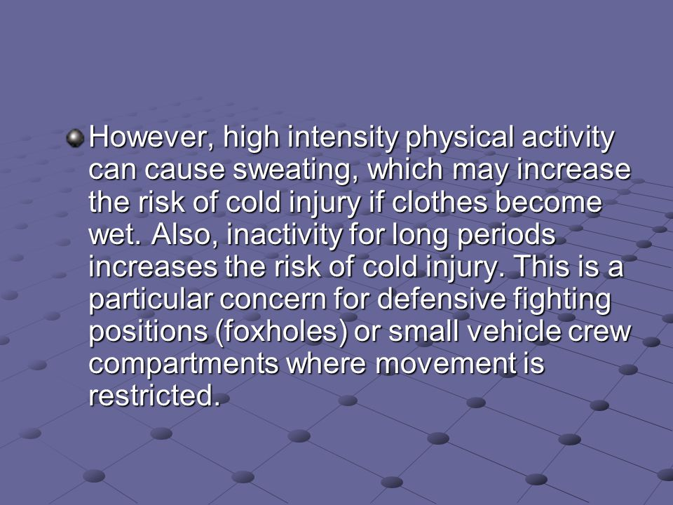 However, high intensity physical activity can cause sweating, which may increase the risk of cold injury if clothes become wet.