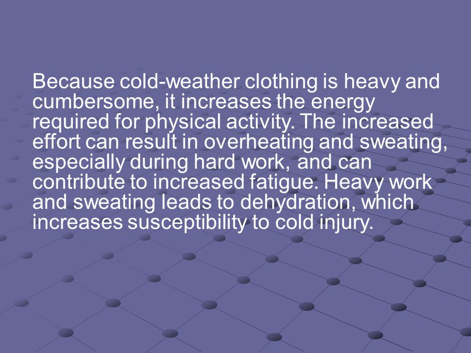 Because cold-weather clothing is heavy and cumbersome, it increases the energy required for physical activity.