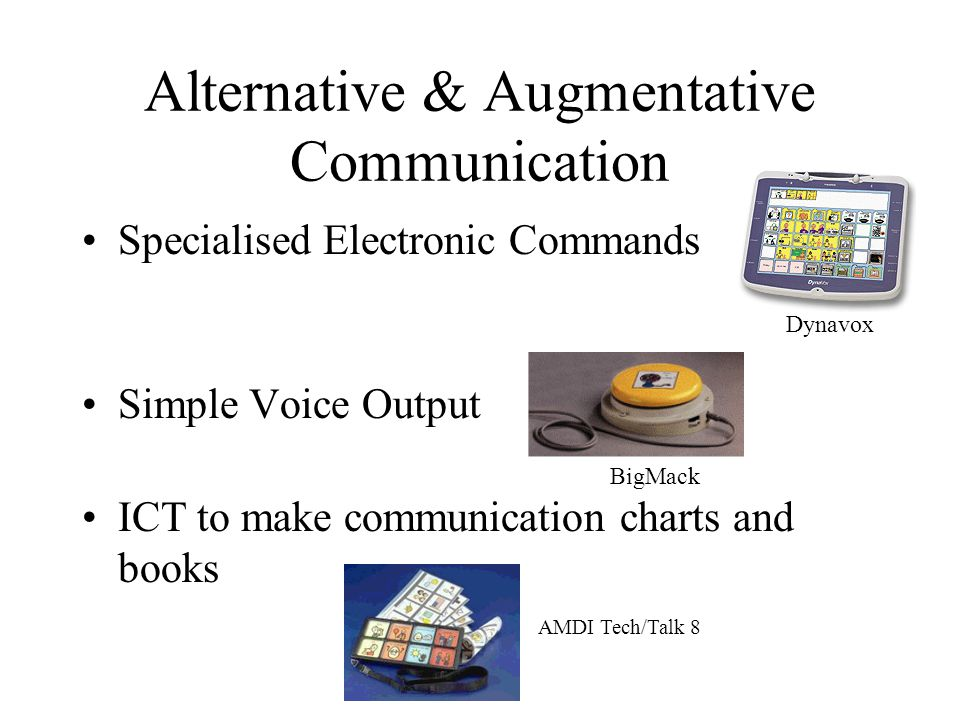 Alternative & Augmentative Communication Specialised Electronic Commands Simple Voice Output ICT to make communication charts and books Dynavox BigMack AMDI Tech/Talk 8