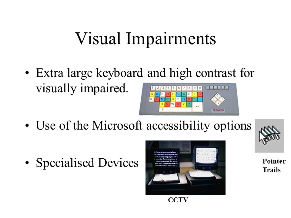 Visual Impairments Extra large keyboard and high contrast for visually impaired. Use of the Microsoft accessibility options Specialised Devices CCTV P