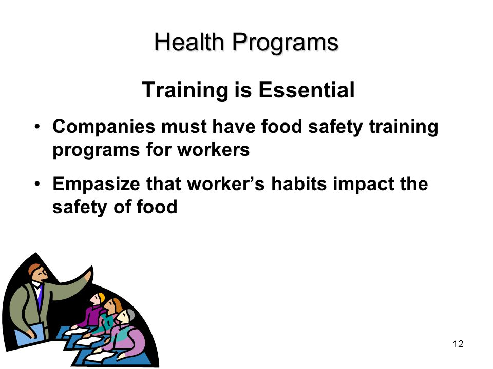 Health Programs Training is Essential Companies must have food safety training programs for workers Empasize that worker's habits impact the safety of food 12