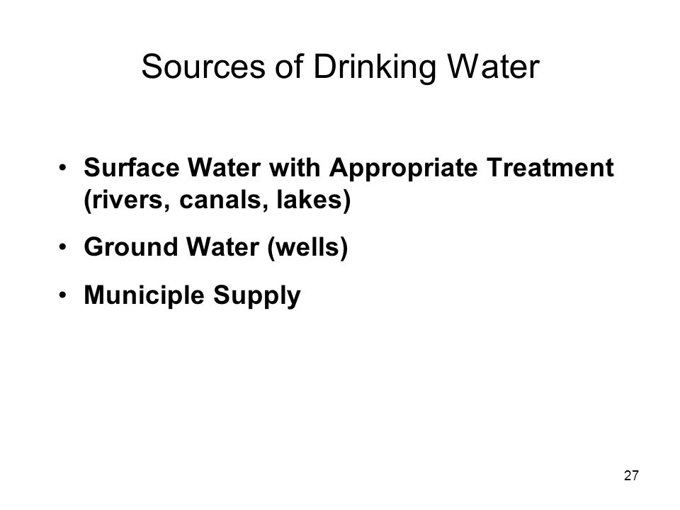 Sources of Drinking Water Surface Water with Appropriate Treatment (rivers, canals, lakes) Ground Water (wells) Municiple Supply 27