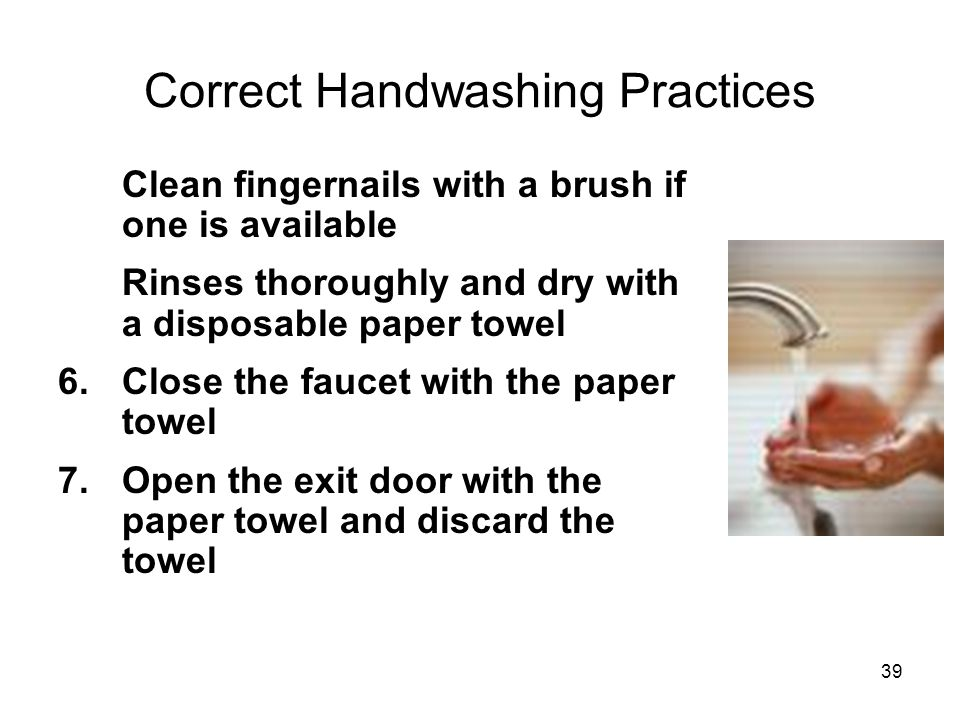 4.Clean fingernails with a brush if one is available 5.Rinses thoroughly and dry with a disposable paper towel 6.Close the faucet with the paper towel 7.Open the exit door with the paper towel and discard the towel Correct Handwashing Practices 39