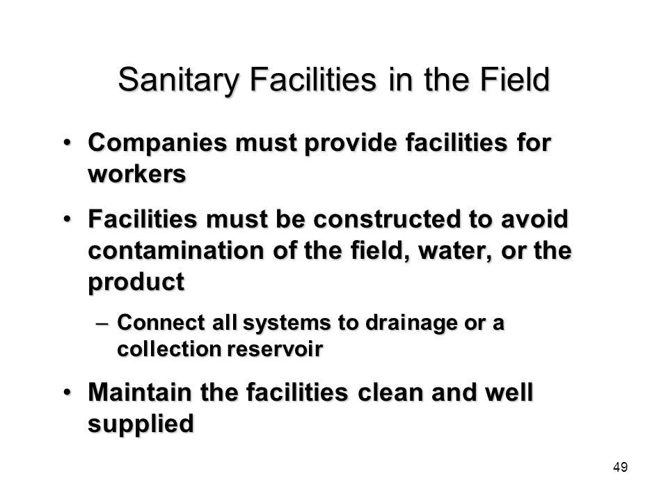 Sanitary Facilities in the Field Companies must provide facilities for workersCompanies must provide facilities for workers Facilities must be constructed to avoid contamination of the field, water, or the productFacilities must be constructed to avoid contamination of the field, water, or the product –Connect all systems to drainage or a collection reservoir Maintain the facilities clean and well suppliedMaintain the facilities clean and well supplied 49