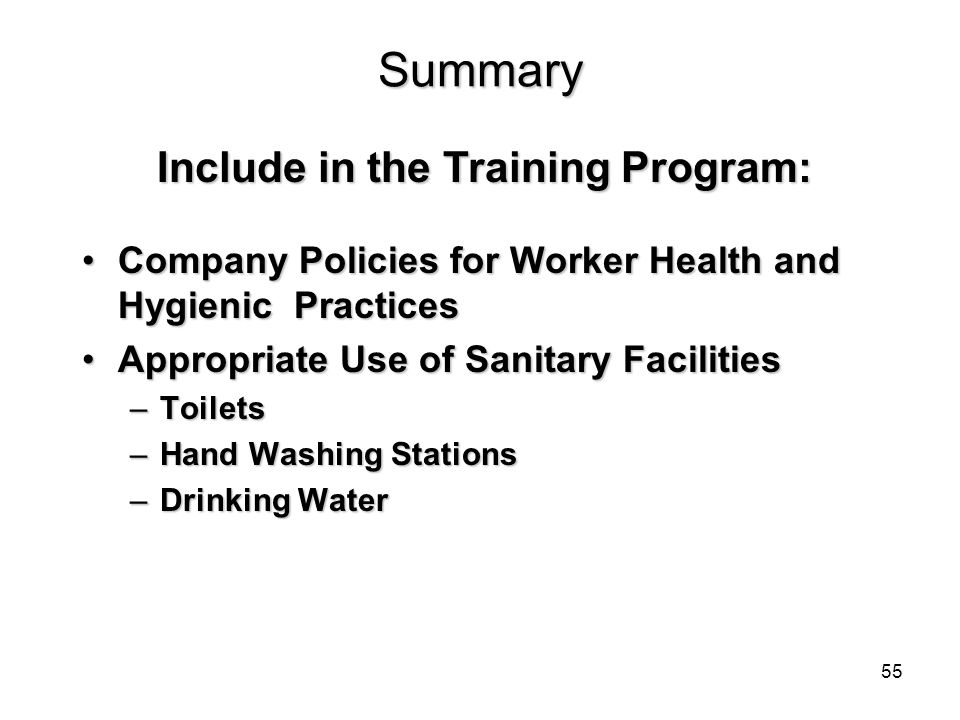 Summary Company Policies for Worker Health and Hygienic PracticesCompany Policies for Worker Health and Hygienic Practices Appropriate Use of Sanitary FacilitiesAppropriate Use of Sanitary Facilities –Toilets –Hand Washing Stations –Drinking Water Include in the Training Program: 55