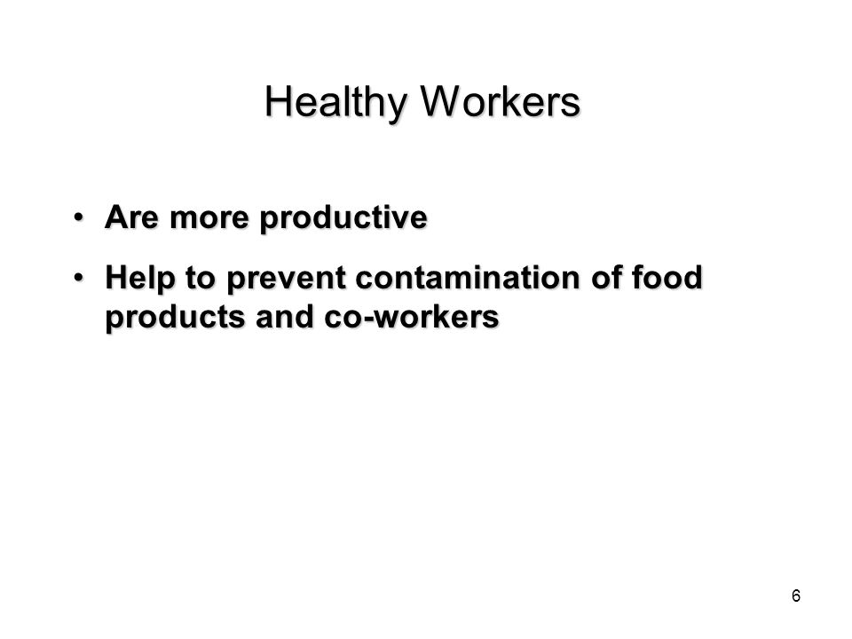 Healthy Workers Are more productiveAre more productive Help to prevent contamination of food products and co-workersHelp to prevent contamination of food products and co-workers 6