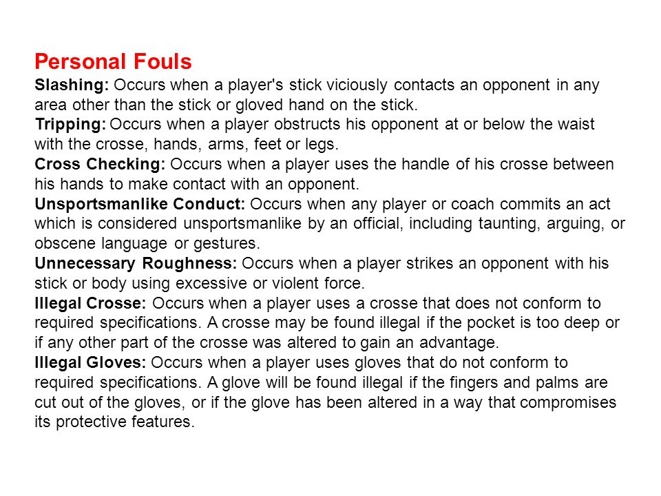 Personal Fouls Slashing: Occurs when a player s stick viciously contacts an opponent in any area other than the stick or gloved hand on the stick.