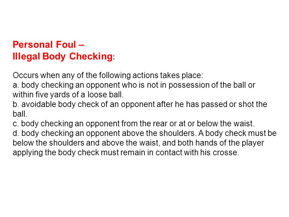 Personal Foul – Illegal Body Checking : Occurs when any of the following actions takes place: a. body checking an opponent who is not in possession of