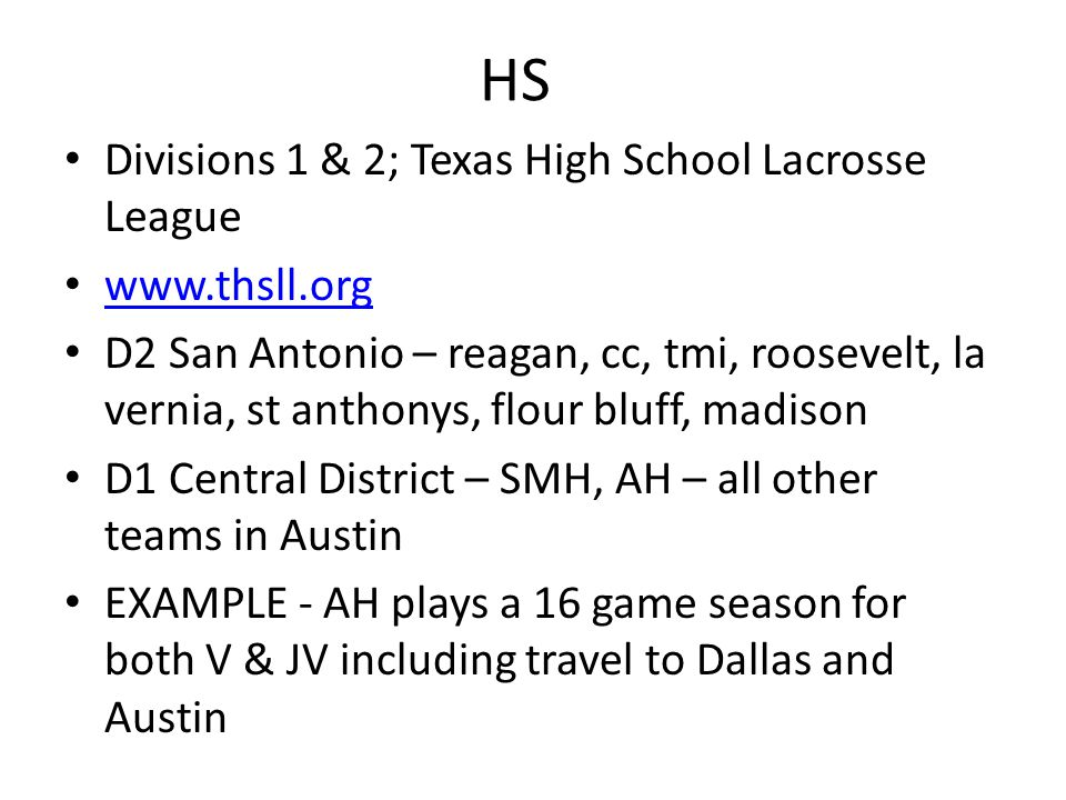 HS Divisions 1 & 2; Texas High School Lacrosse League www.thsll.org D2 San Antonio – reagan, cc, tmi, roosevelt, la vernia, st anthonys, flour bluff, madison D1 Central District – SMH, AH – all other teams in Austin EXAMPLE - AH plays a 16 game season for both V & JV including travel to Dallas and Austin