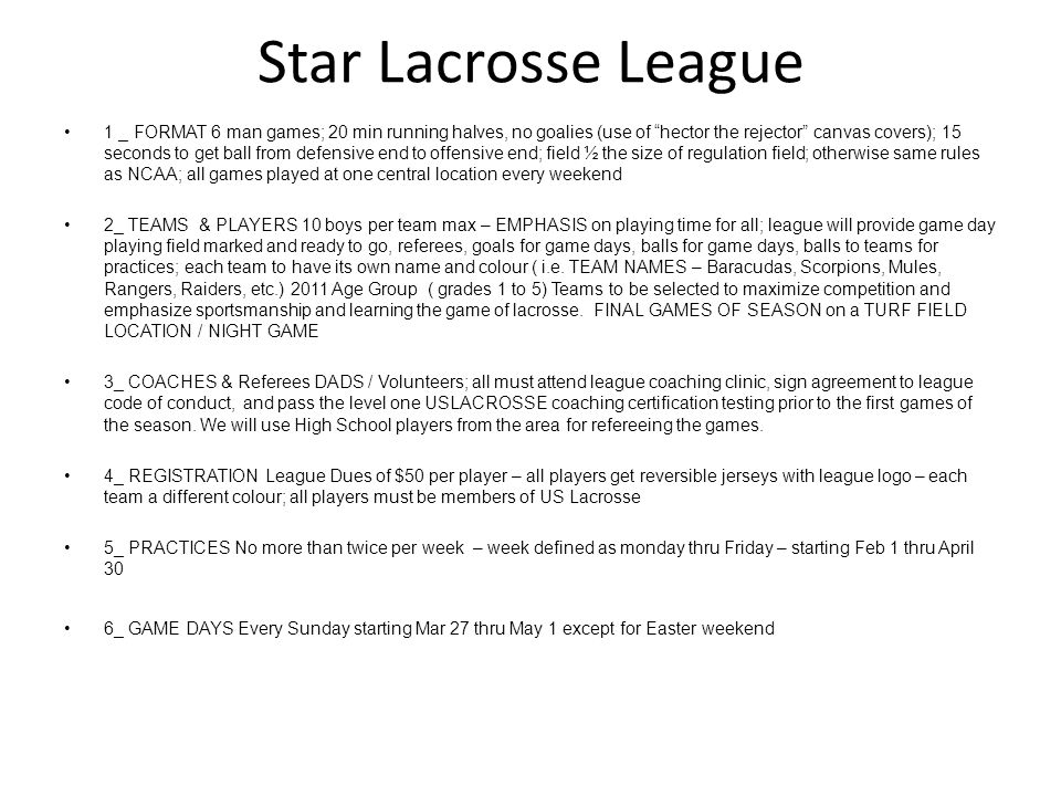 "Star Lacrosse League 1 _ FORMAT 6 man games; 20 min running halves, no goalies (use of ""hector the rejector"" canvas covers); 15 seconds to get ball fr"