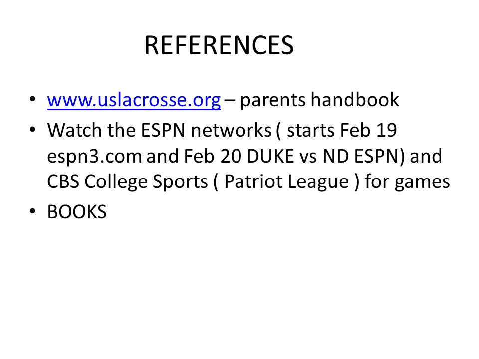 REFERENCES www.uslacrosse.org – parents handbook www.uslacrosse.org Watch the ESPN networks ( starts Feb 19 espn3.com and Feb 20 DUKE vs ND ESPN) and CBS College Sports ( Patriot League ) for games BOOKS