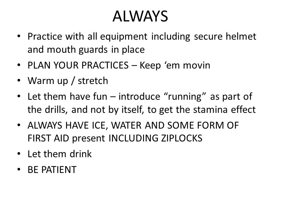 ALWAYS Practice with all equipment including secure helmet and mouth guards in place PLAN YOUR PRACTICES – Keep 'em movin Warm up / stretch Let them have fun – introduce running as part of the drills, and not by itself, to get the stamina effect ALWAYS HAVE ICE, WATER AND SOME FORM OF FIRST AID present INCLUDING ZIPLOCKS Let them drink BE PATIENT