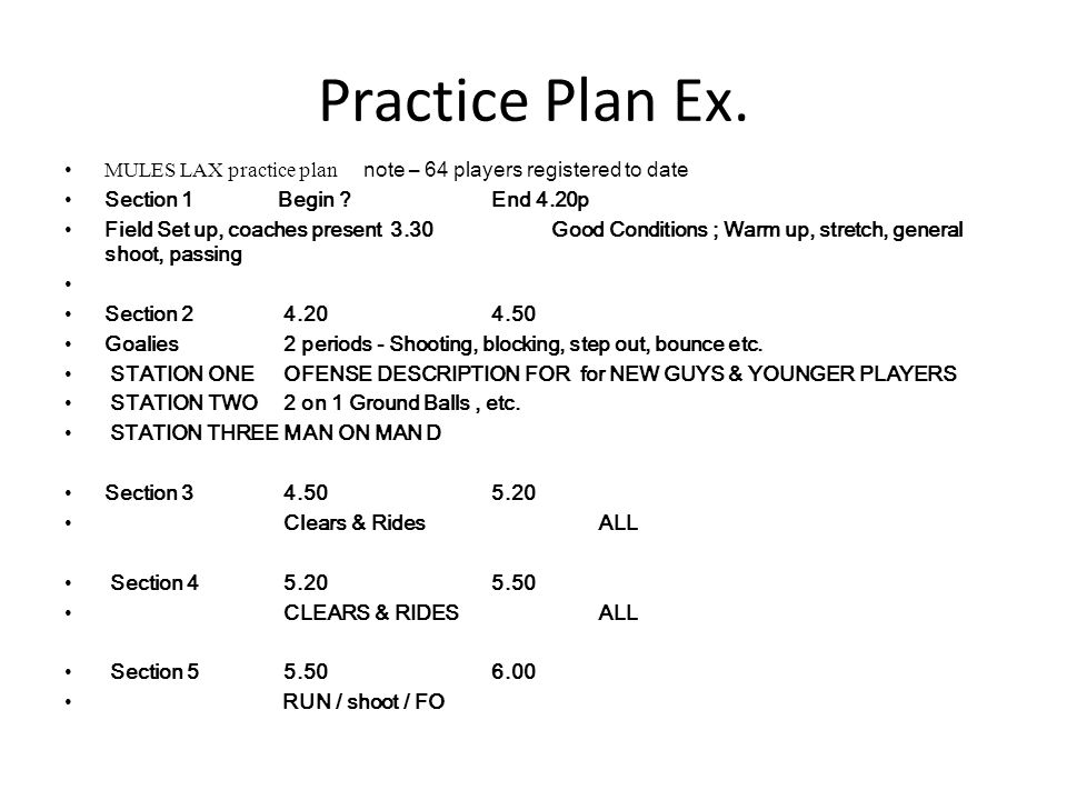 Practice Plan Ex. MULES LAX practice plan note – 64 players registered to date Section 1Begin ?End 4.20p Field Set up, coaches present 3.30 Good Condi