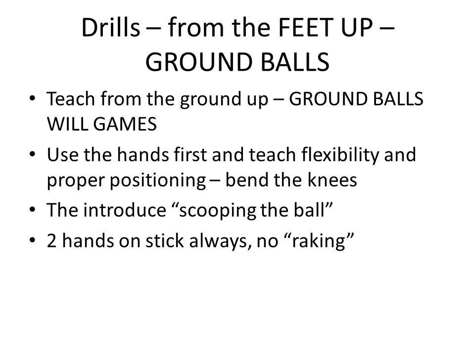Drills – from the FEET UP – GROUND BALLS Teach from the ground up – GROUND BALLS WILL GAMES Use the hands first and teach flexibility and proper positioning – bend the knees The introduce scooping the ball 2 hands on stick always, no raking