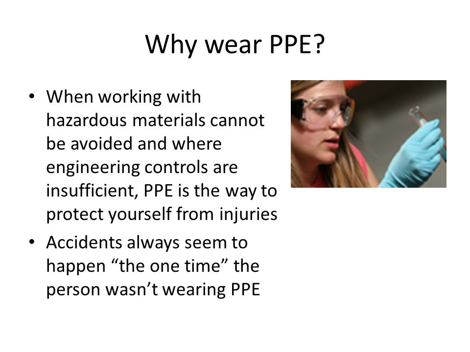 Why wear PPE? When working with hazardous materials cannot be avoided and where engineering controls are insufficient, PPE is the way to protect yours