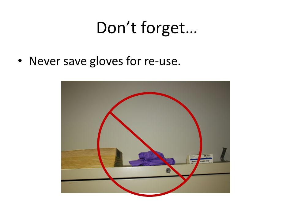 Don't forget… Never save gloves for re-use.