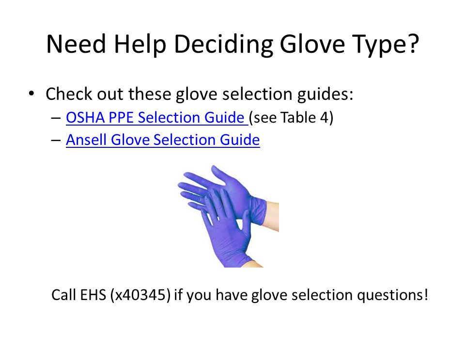 Need Help Deciding Glove Type? Check out these glove selection guides: – OSHA PPE Selection Guide (see Table 4) OSHA PPE Selection Guide – Ansell Glov